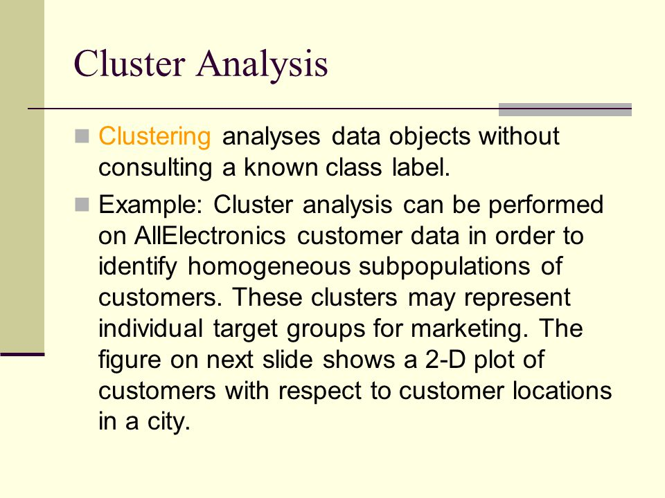 Cluster Analysis Clustering analyses data objects without consulting a known class label.