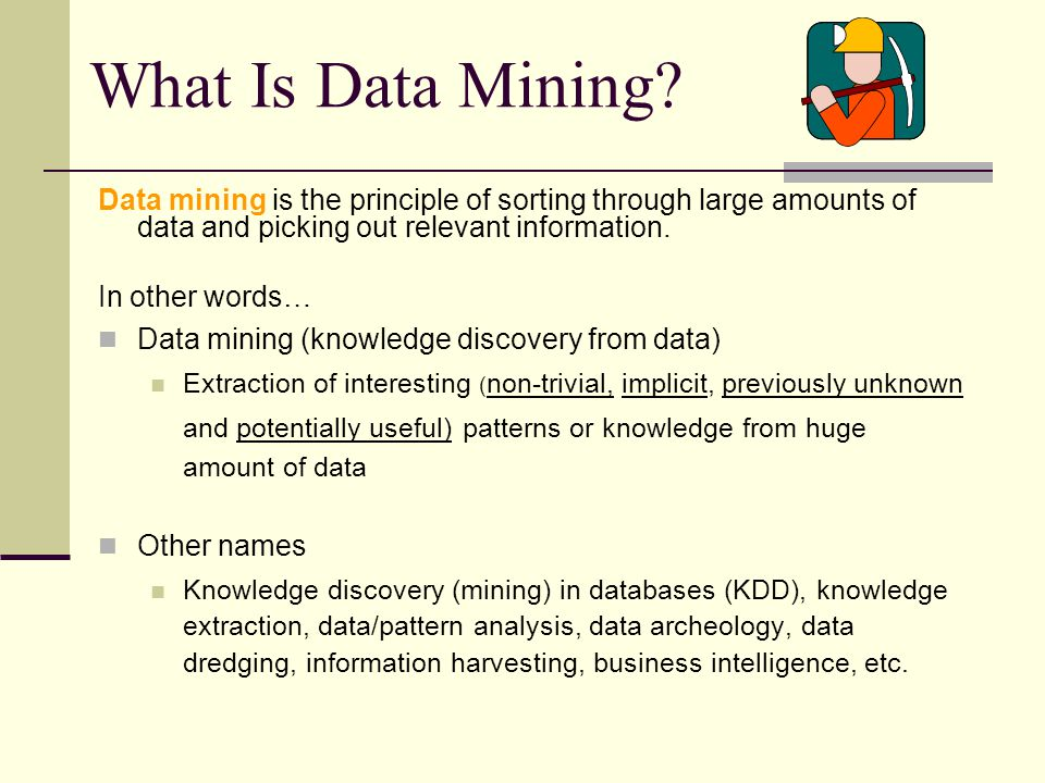 What Is Data Mining Data mining is the principle of sorting through large amounts of data and picking out relevant information.