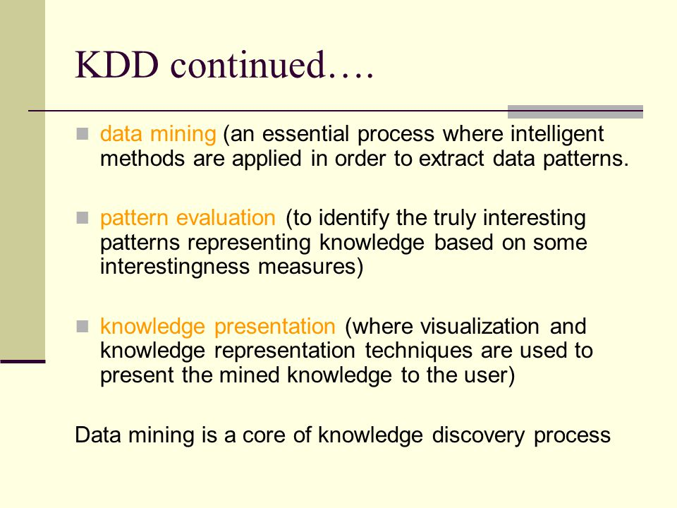 KDD continued…. data mining (an essential process where intelligent methods are applied in order to extract data patterns.