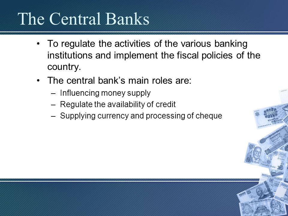 The Central Banks To regulate the activities of the various banking institutions and implement the fiscal policies of the country.