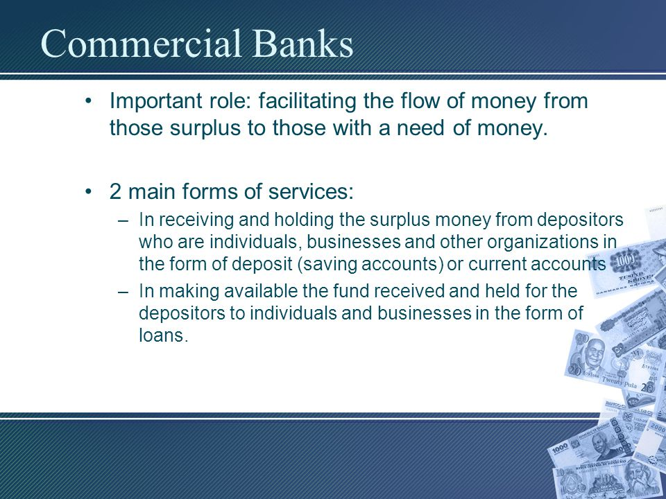 Commercial Banks Important role: facilitating the flow of money from those surplus to those with a need of money.