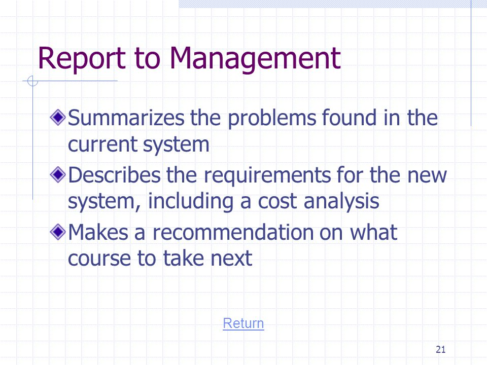 Report to Management Summarizes the problems found in the current system. Describes the requirements for the new system, including a cost analysis.