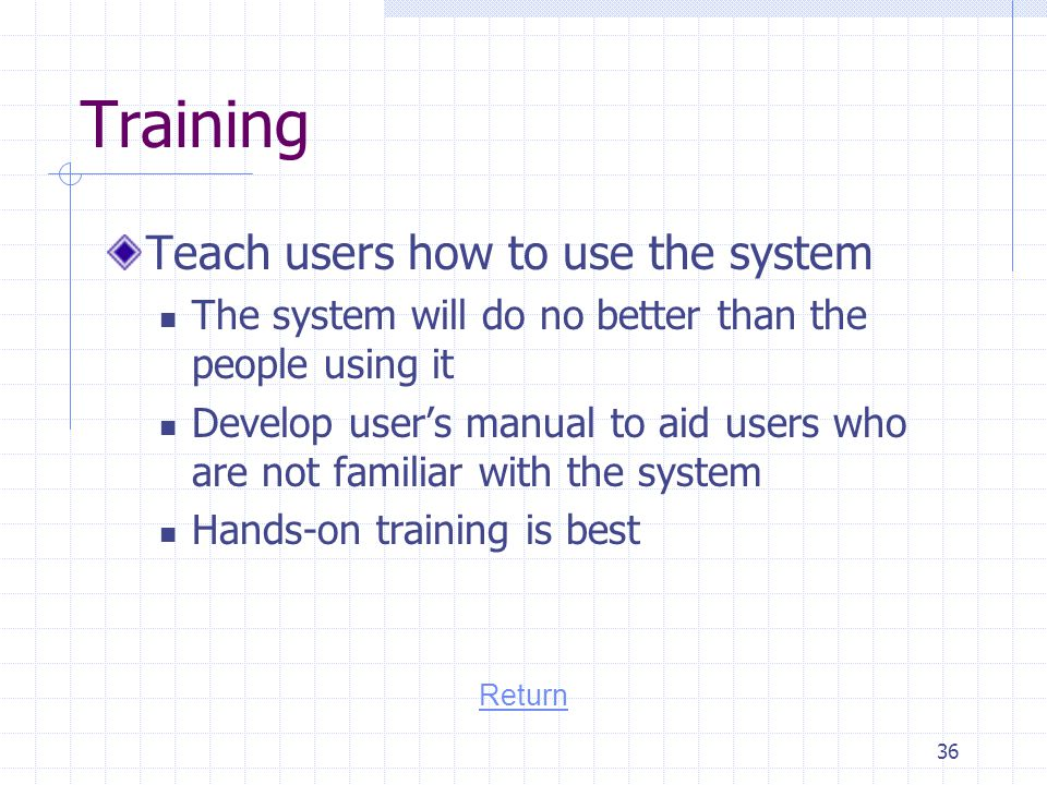 Training Teach users how to use the system