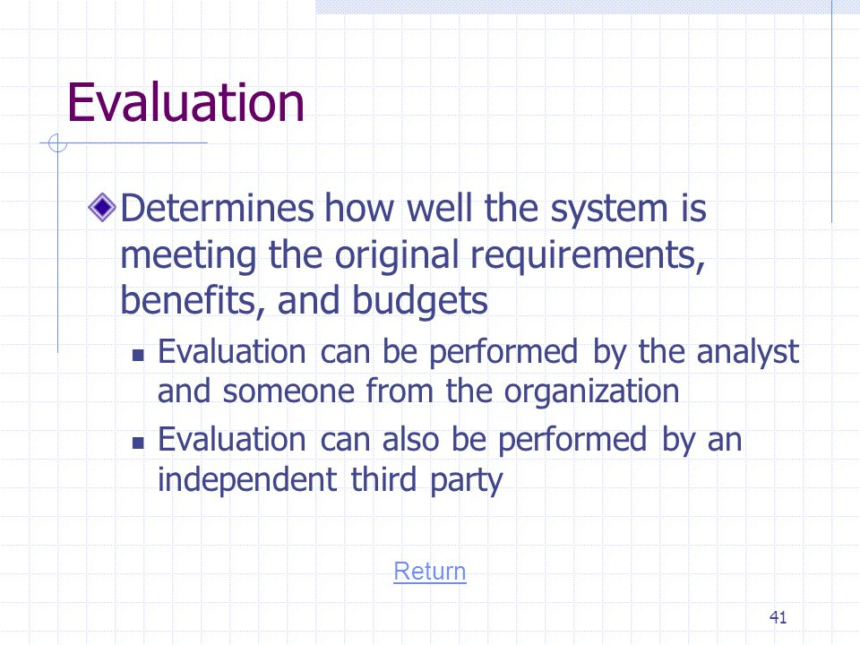 Evaluation Determines how well the system is meeting the original requirements, benefits, and budgets.