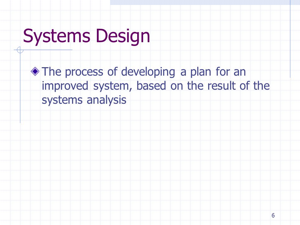Systems Design The process of developing a plan for an improved system, based on the result of the systems analysis.