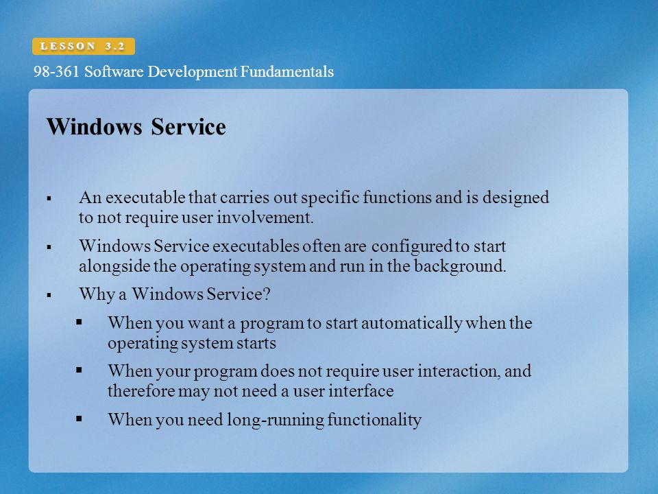 Windows Service An executable that carries out specific functions and is designed to not require user involvement.