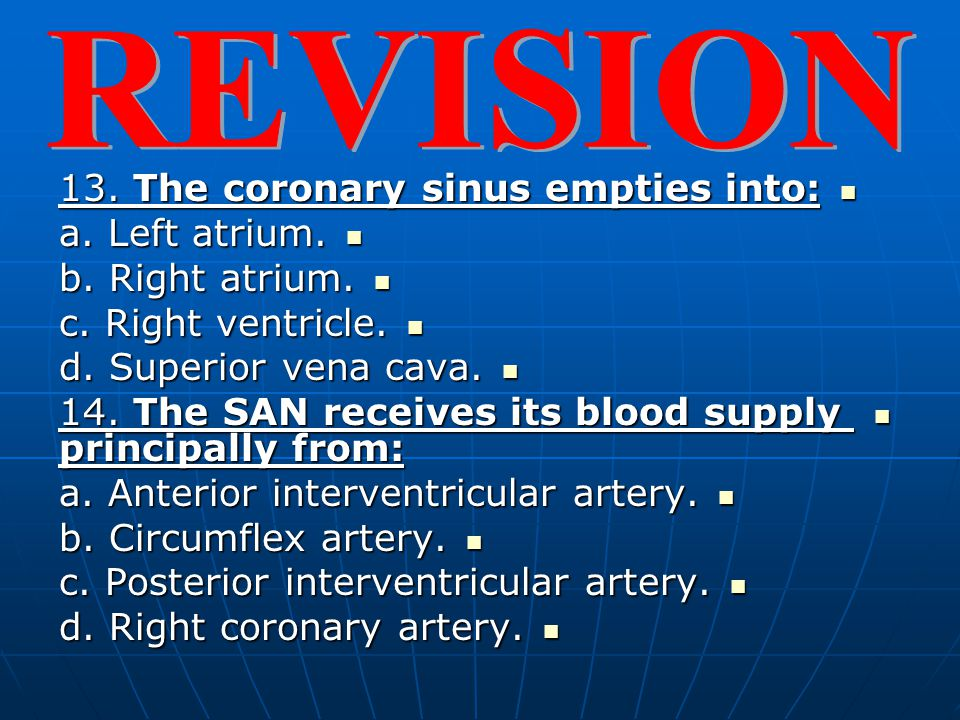 REVISION 13. The coronary sinus empties into: a. Left atrium.