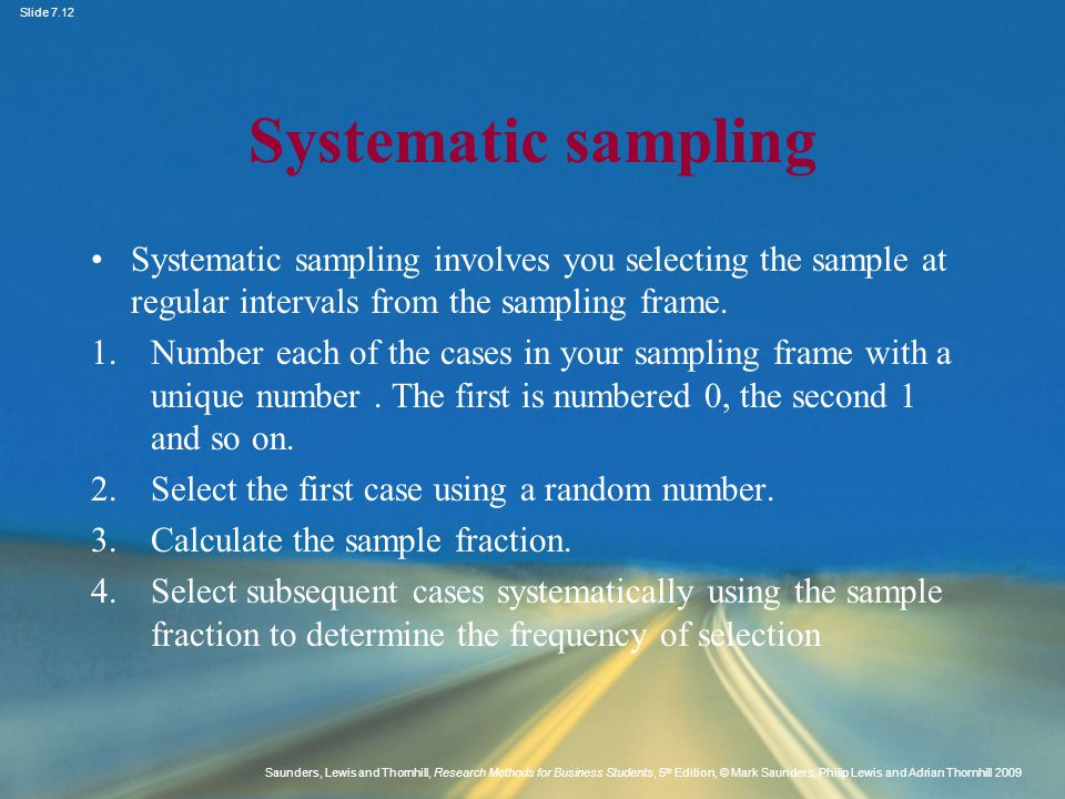 Systematic sampling Systematic sampling involves you selecting the sample at regular intervals from the sampling frame.