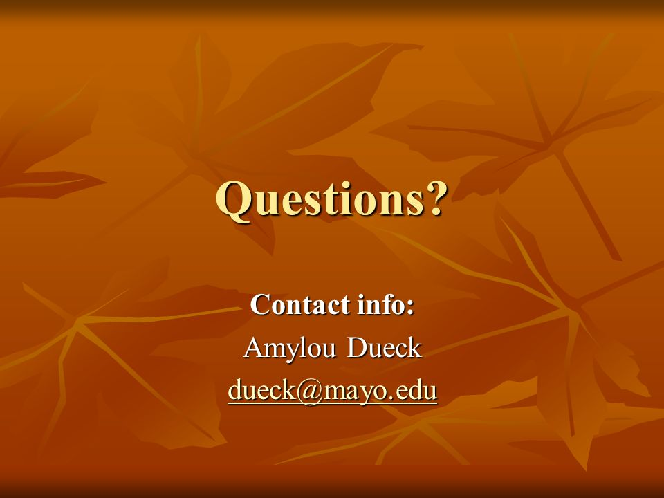 Questions Contact info: Amylou Dueck dueck@mayo.edu