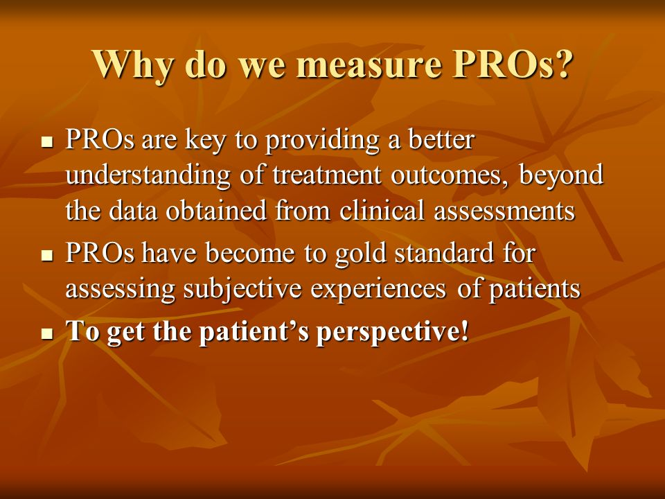 Why do we measure PROs PROs are key to providing a better understanding of treatment outcomes, beyond the data obtained from clinical assessments.