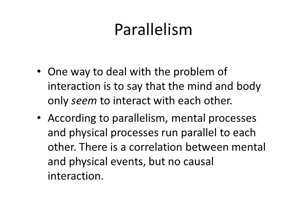 Parallelism One way to deal with the problem of interaction is to say that the mind and body only seem to interact with each other.