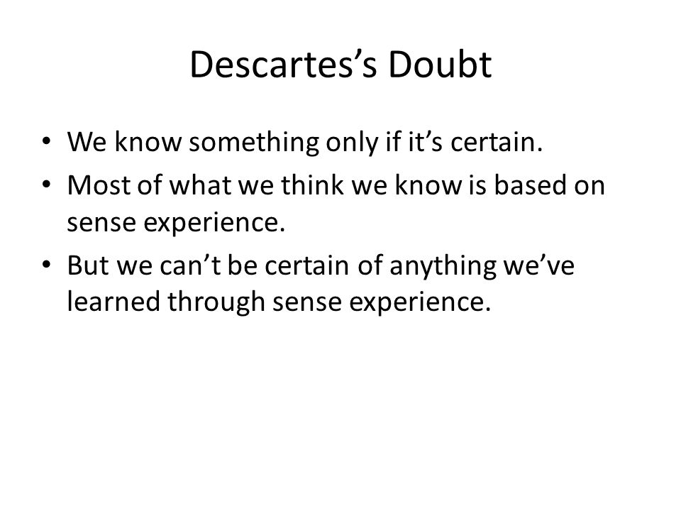 Descartes's Doubt We know something only if it's certain.