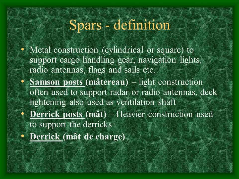 Spars - definition Metal construction (cylindrical or square) to support cargo handling gear, navigation lights, radio antennas, flags and sails etc.