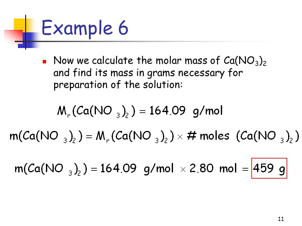 Example 6 Now we calculate the molar mass of Ca(NO3)2 and find its mass in grams necessary for preparation of the solution: