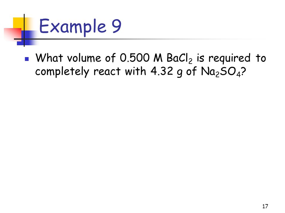 Example 9 What volume of M BaCl2 is required to completely react with 4.32 g of Na2SO4