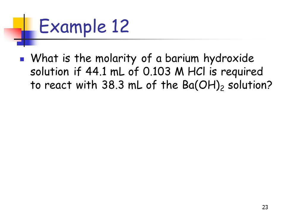 Example 12 What is the molarity of a barium hydroxide solution if 44.1 mL of M HCl is required to react with 38.3 mL of the Ba(OH)2 solution