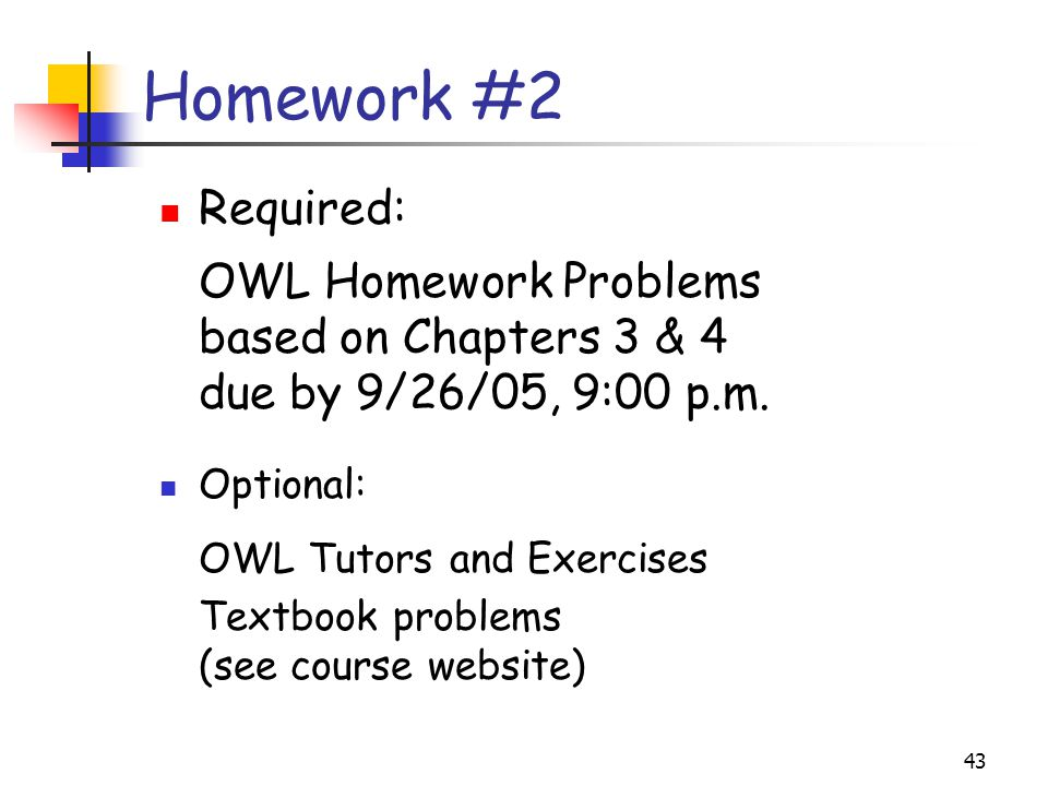 Homework #2 Required: OWL Homework Problems based on Chapters 3 & 4 due by 9/26/05, 9:00 p.m. Optional: