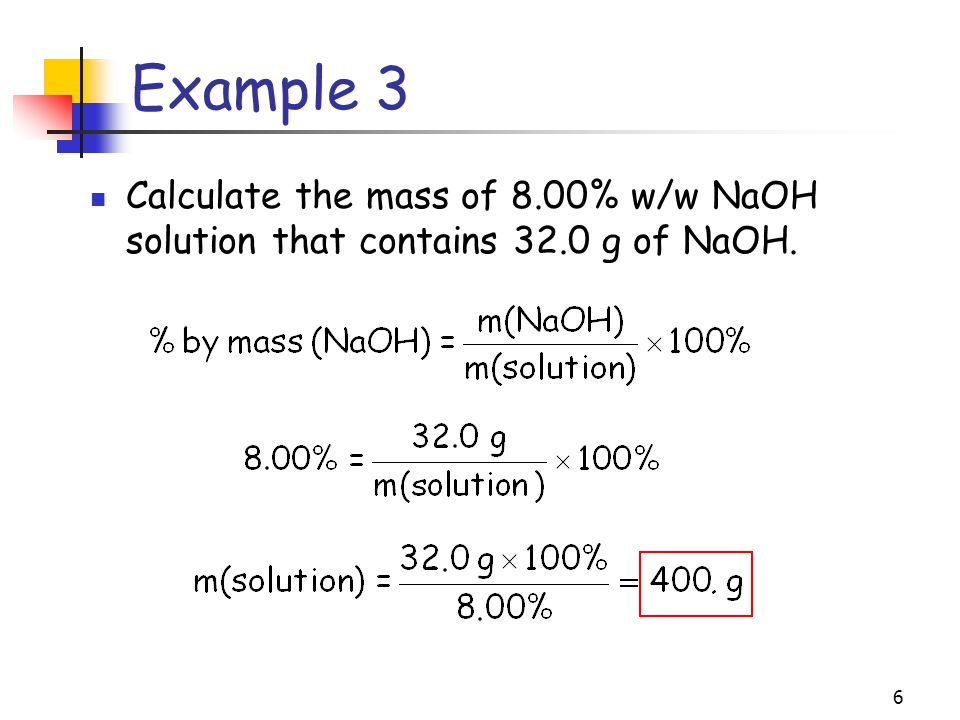 Example 3 Calculate the mass of 8.00% w/w NaOH solution that contains 32.0 g of NaOH.