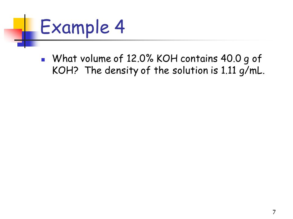 Example 4 What volume of 12.0% KOH contains 40.0 g of KOH.