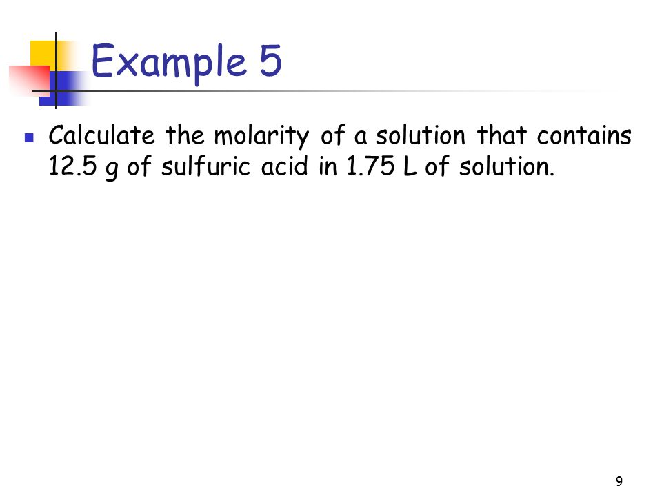 Example 5 Calculate the molarity of a solution that contains 12.5 g of sulfuric acid in 1.75 L of solution.