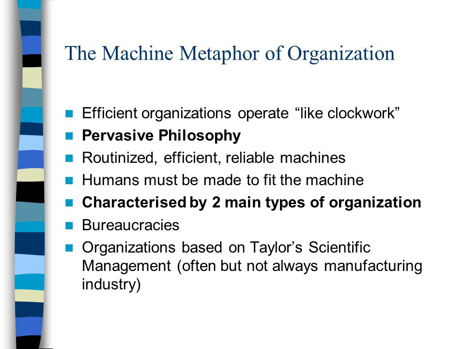 """orgaisation as machine metaphor The organization as a machinethe organization as a machine the metaphor of a machine has remained prevalent within organizations for well over a century with the industrial revolution and the popularity of classical management theory or """"taylorism,."""