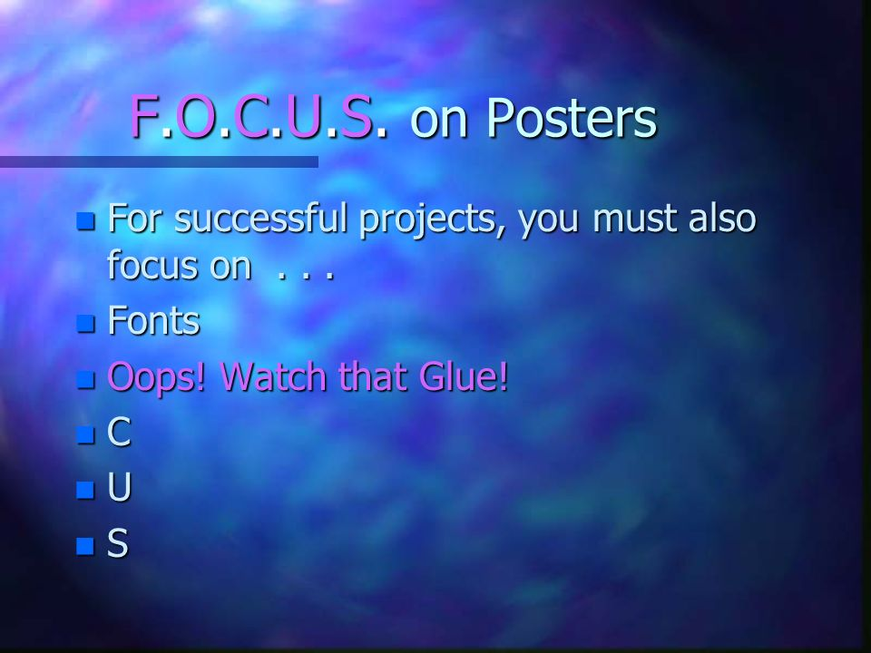 F.O.C.U.S. on Posters For successful projects, you must also focus on . . . Fonts. Oops! Watch that Glue!