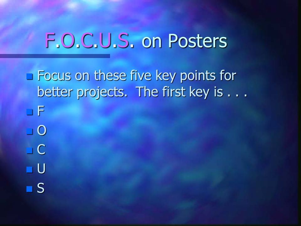 F.O.C.U.S. on Posters Focus on these five key points for better projects. The first key is . . . F.