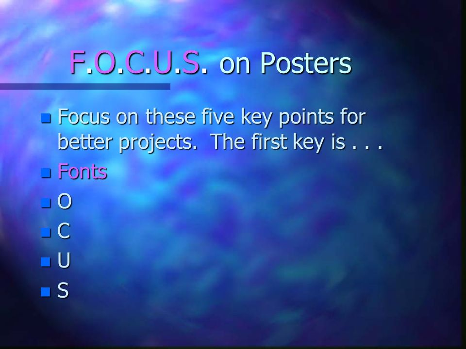 F.O.C.U.S. on Posters Focus on these five key points for better projects. The first key is . . . Fonts.