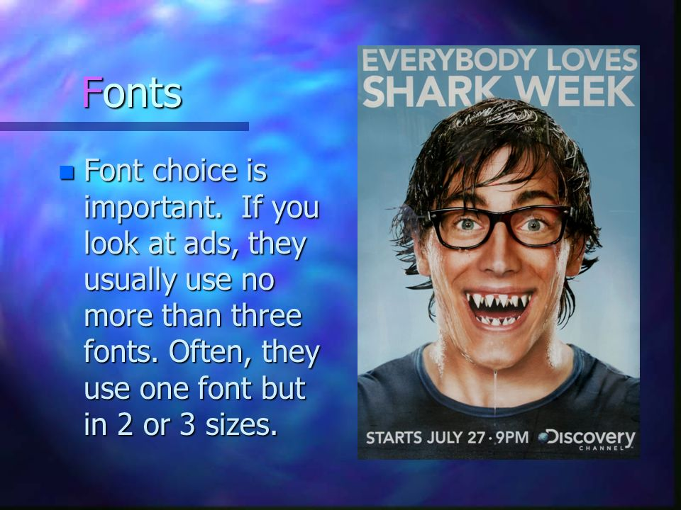 Fonts Font choice is important. If you look at ads, they usually use no more than three fonts.