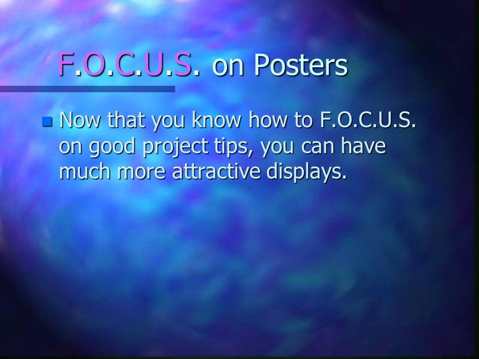 F.O.C.U.S. on Posters Now that you know how to F.O.C.U.S.