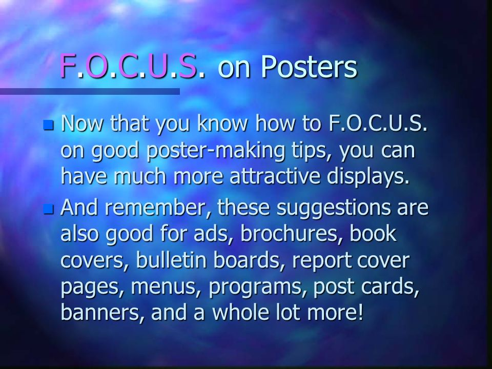 F.O.C.U.S. on Posters Now that you know how to F.O.C.U.S. on good poster-making tips, you can have much more attractive displays.