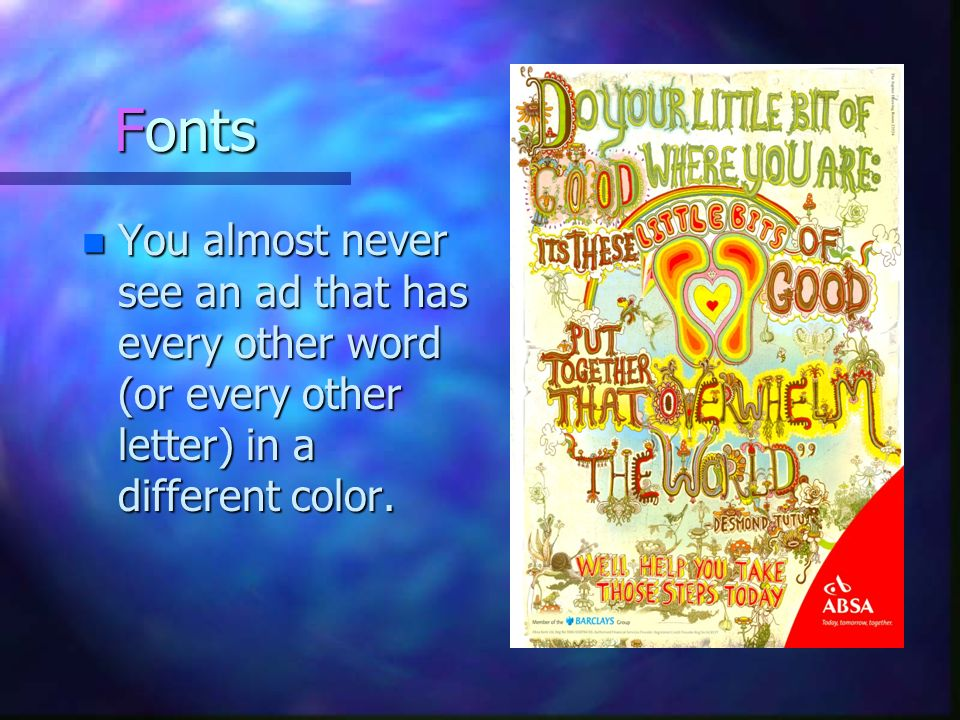 Fonts You almost never see an ad that has every other word (or every other letter) in a different color.