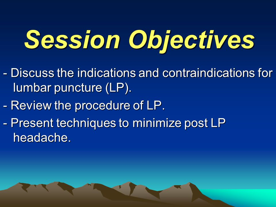 Session Objectives - Discuss the indications and contraindications for lumbar puncture (LP). - Review the procedure of LP.
