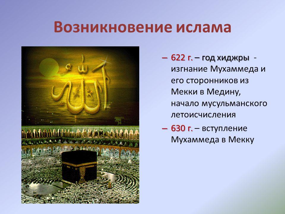Возникновение ислама 622 г. – год хиджры - изгнание Мухаммеда и его сторонников из Мекки в Медину, начало мусульманского летоисчисления.