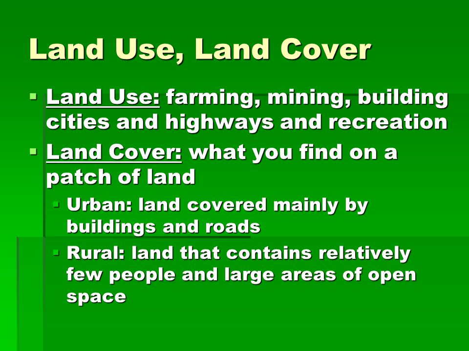 Land Use, Land Cover Land Use: farming, mining, building cities and highways and recreation. Land Cover: what you find on a patch of land.