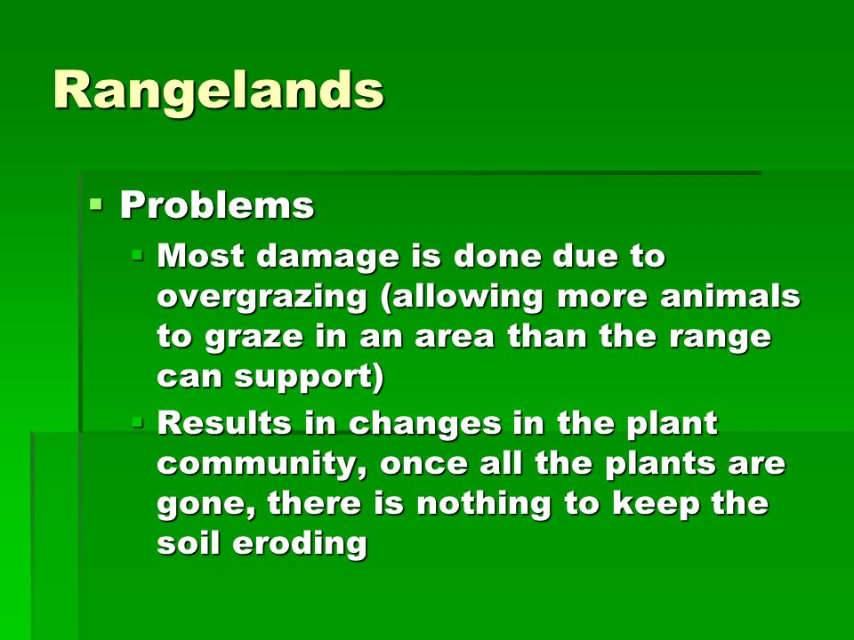 Rangelands Problems. Most damage is done due to overgrazing (allowing more animals to graze in an area than the range can support)