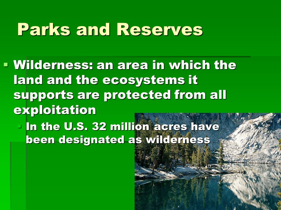 Parks and Reserves Wilderness: an area in which the land and the ecosystems it supports are protected from all exploitation.