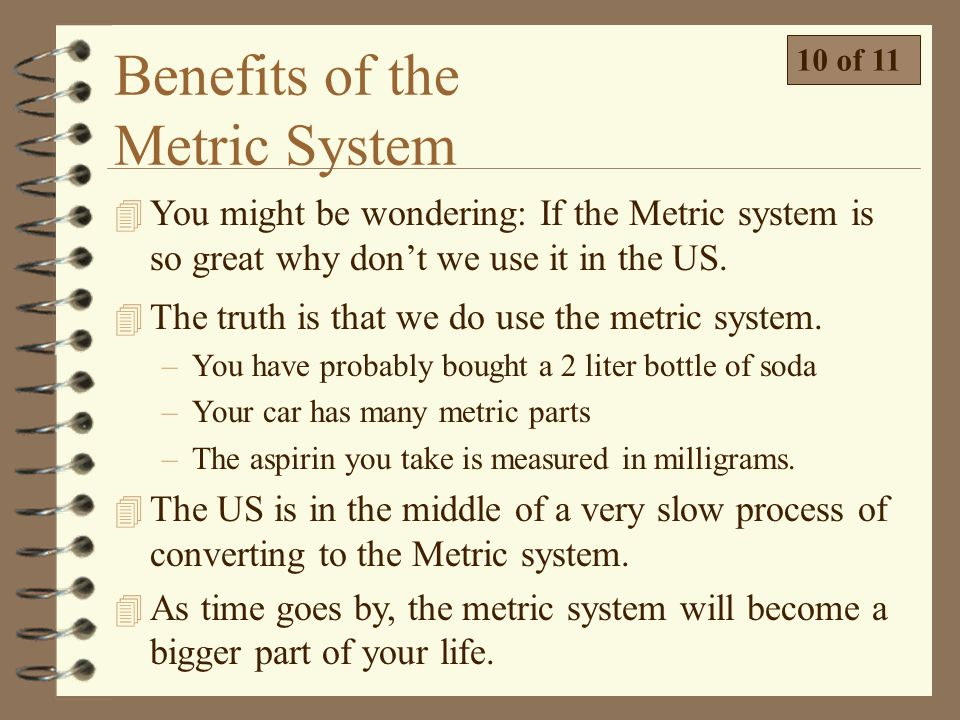 the advantages of metrication The metric program helps implement the national policy to establish the si (international system of units, commonly known as the metric system) as the preferred system of weights and measures for us trade and commerce it provides leadership and assistance on si use and conversion to federal .