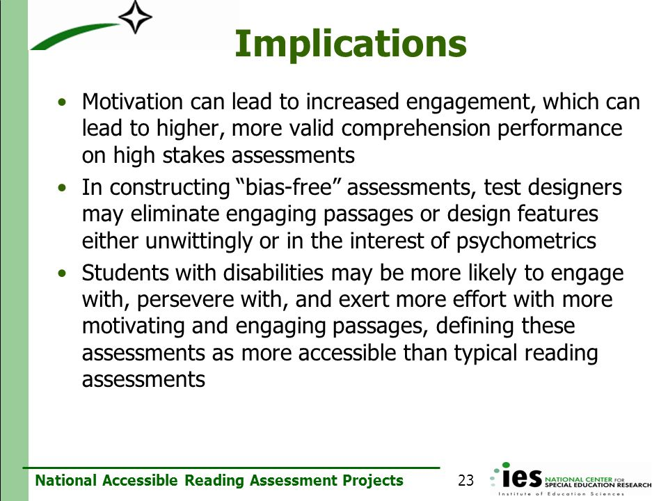 ImplicationsMotivation can lead to increased engagement, which can lead to higher, more valid comprehension performance on high stakes assessments.
