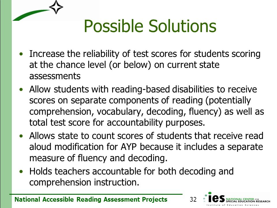 Possible SolutionsIncrease the reliability of test scores for students scoring at the chance level (or below) on current state assessments.