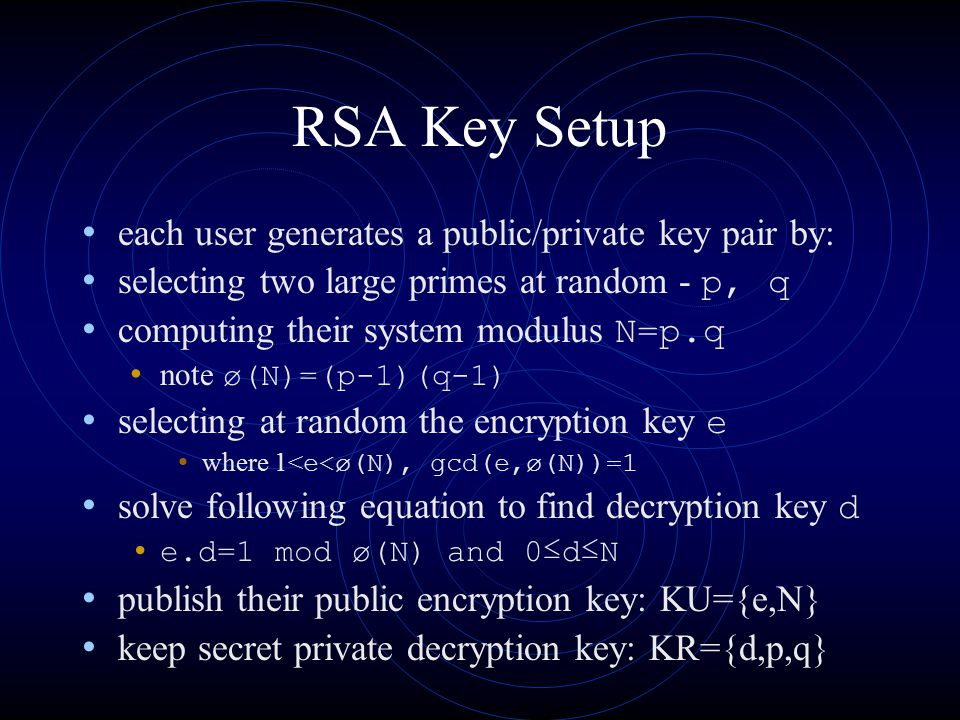 RSA Key Setup each user generates a public/private key pair by: