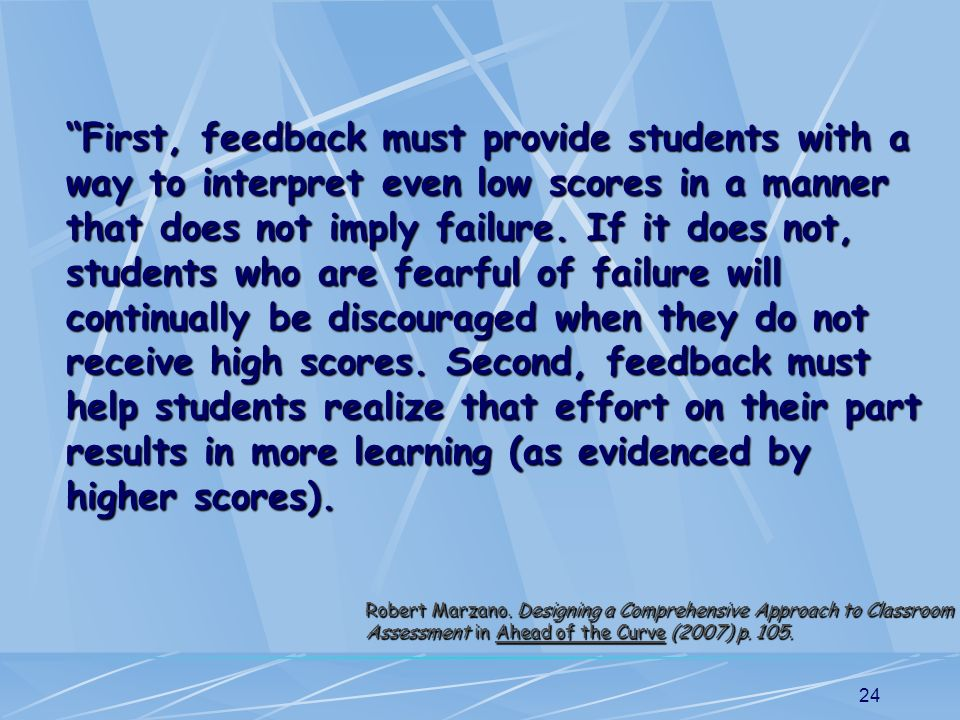 First, feedback must provide students with a way to interpret even low scores in a manner that does not imply failure. If it does not, students who are fearful of failure will continually be discouraged when they do not receive high scores. Second, feedback must help students realize that effort on their part results in more learning (as evidenced by higher scores).