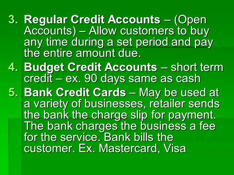 Regular Credit Accounts – (Open Accounts) – Allow customers to buy any time during a set period and pay the entire amount due.