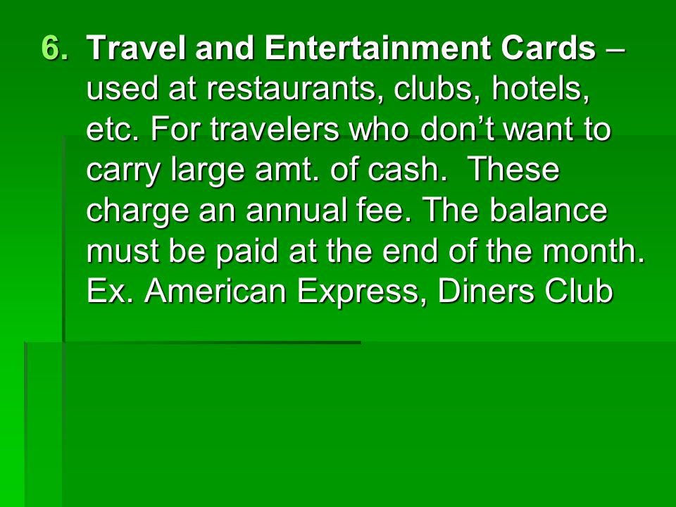 Travel and Entertainment Cards – used at restaurants, clubs, hotels, etc.