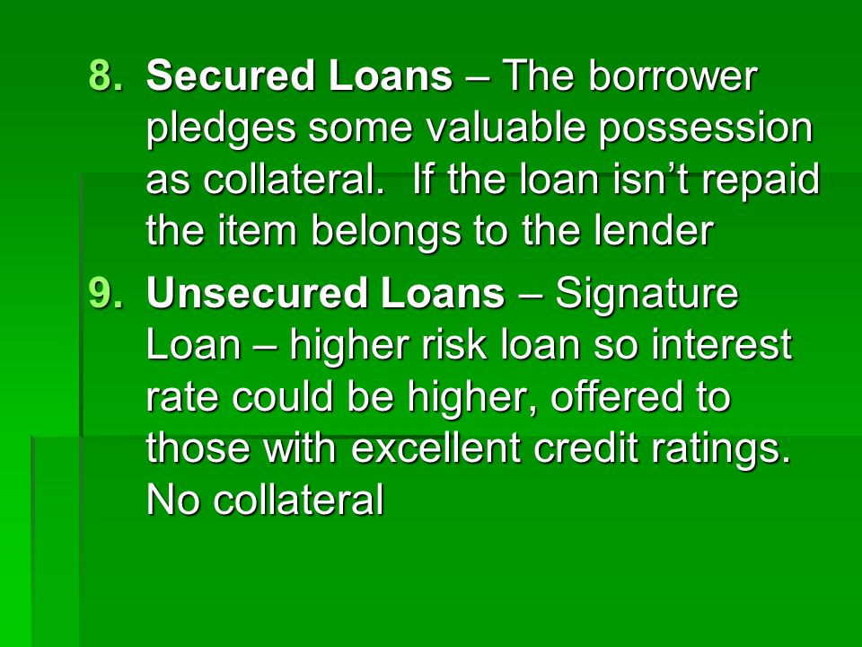 Secured Loans – The borrower pledges some valuable possession as collateral. If the loan isn't repaid the item belongs to the lender