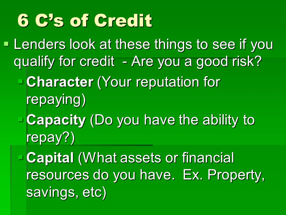 6 C's of Credit Lenders look at these things to see if you qualify for credit - Are you a good risk