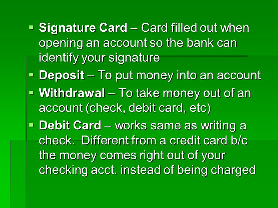 Signature Card – Card filled out when opening an account so the bank can identify your signature