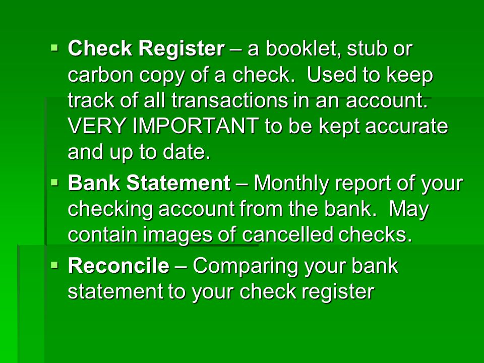 Check Register – a booklet, stub or carbon copy of a check