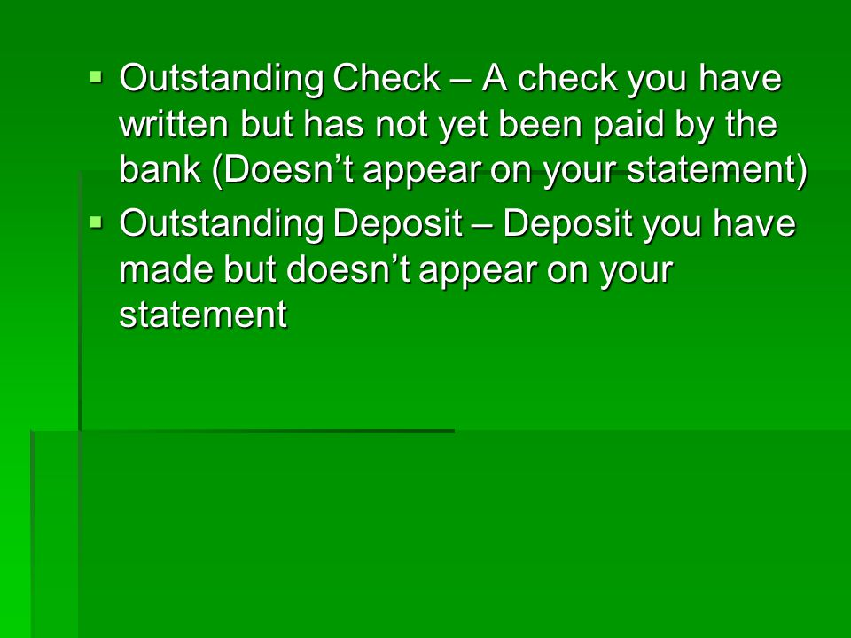 Outstanding Check – A check you have written but has not yet been paid by the bank (Doesn't appear on your statement)