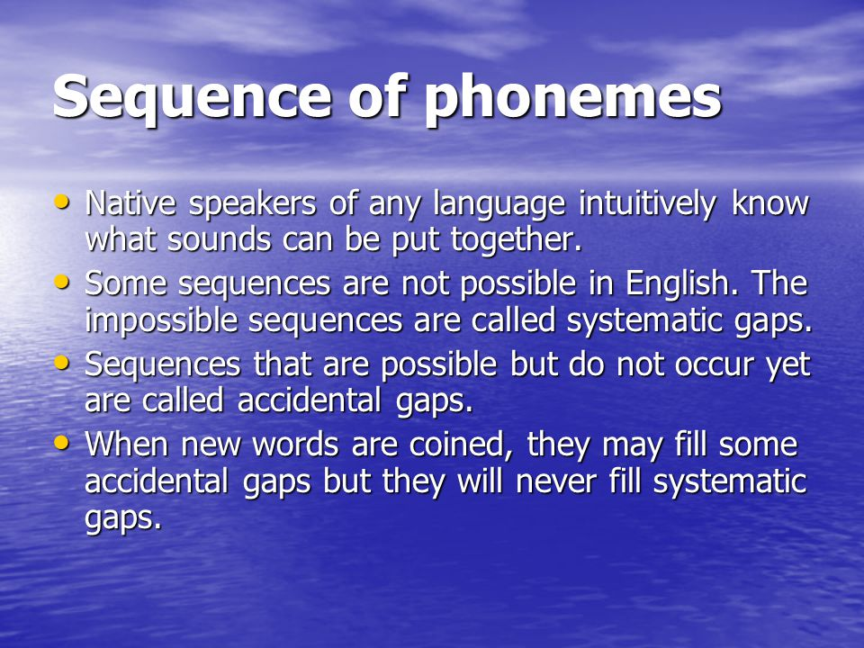 Sequence of phonemes Native speakers of any language intuitively know what sounds can be put together.